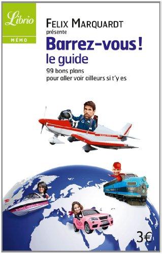 Barrez-vous, le guide : 99 bons plans pour venir voir ailleurs si t'y es par Félix Marquardt