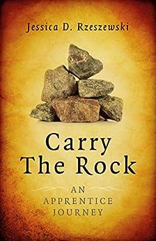 Carry the Rock: An Apprentice Journey by [Rzeszewski, Jessica D.]