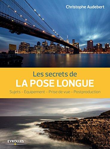 Les secrets de la pose longue: Sujets - Equipement - Prise de vue - Postproduction
