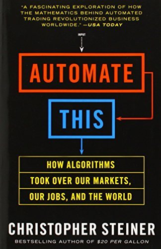 Automate This: How Algorithms Took Over Our Markets, Our Jobs, and the World: Written by Christopher Steiner, 2014 Edition, Publisher: Portfolio [Paperback]