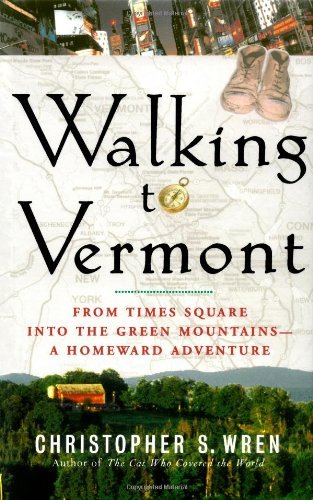 Walking to Vermont: From Times Square into the Green Mountains -- a Homeward Adventure by Christopher S. Wren (February 24,2004) (Walking To Vermont)