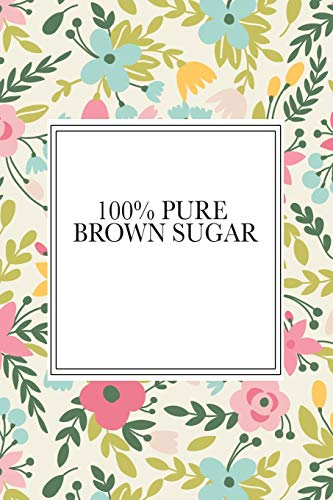 100% Pure Brown Sugar: A 6x9 Inch Matte Softcover Notebook Journal With 120 Blank Lined Pages And A Floral Pattern Cover -