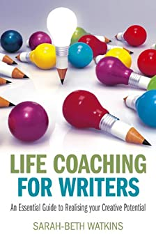 Life Coaching for Writers: An Essential Guide to Realizing your Creative Potential by [Watkins, Sarah-Beth]