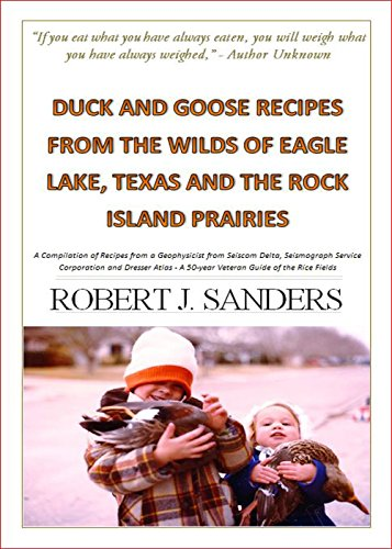 Ducks Unlimited Edition (DUCK AND GOOSE RECIPES FROM THE WILDS OF EAGLE LAKE, TEXAS AND THE ROCK ISLAND PRAIRIES: A Compilation of Recipes from a Geophysicist at Seiscom Delta, ... & Dresser Atlas (English Edition))