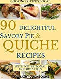 SAVORY PIE AND QUICHE COOKBOOK: 90 Delightful Savory Pie and Quiche Recipes (Cooking Recipes Book 1)