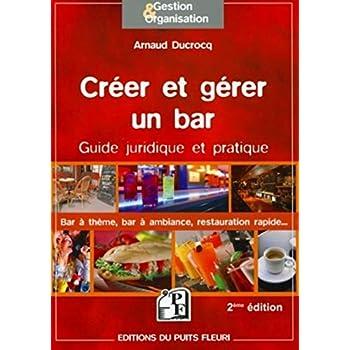 Créer et gérer un bar - Guide juridique et pratique : bar à thèmes, bar à ambiance, restauration rapide.