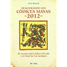 Descifrando los códices mayas 2012 : el secreto del Códice Dresde y el final de los tiempos