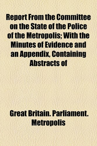 Report From the Committee on the State of the Police of the Metropolis; With the Minutes of Evidence and an Appendix, Containing Abstracts of