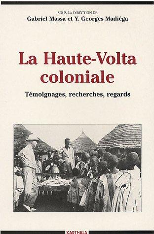 La Haute-Volta coloniale : Témoignages - Recherches - Regards par G. Massa, Y.G. Madiéga