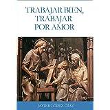 Trabajar bien, trabajar por amor: Sobre la santificación del trabajo  en las enseñanzas de san Josemaría Escrivá de Balaguer