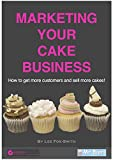 Marketing Your Cake Business: How To Get More Customers and Sell More Cakes
