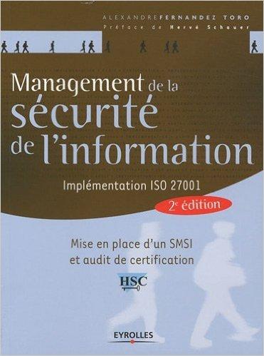 Management de la scurit de l'information : Implmentation ISO 27001 - Mise en place d'un SMSI et audit de certification de Alexandre Fernandez-Toro ,Herv Schauer (Prface) ( 3 dcembre 2009 )
