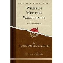 Wilhelm Meisters Wanderjahre: Ein Novellenkranz (Classic Reprint)