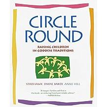 Circle Round: Raising Children in Goddess Traditions: Raising Children in the Goddess Tradition