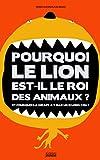 Pourquoi le lion est-il le roi des animaux ? : Et pourquoi la girafe a-t-elle un si long cou ?