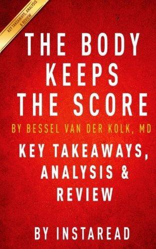 The Body Keeps the Score: Brain, Mind, and Body in the Healing of Trauma by Bessel van der Kolk, MD | Key Takeaways, Analysis & Review by Instaread (2015-10-23)