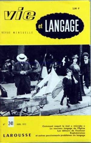 VIE ET LANGAGE [No 241] du 01/04/1972 - SOMMAIRE - UNE GRANDE ILLUSION PAR AURELIEN SAUVAGEOT - FEU LA TOPONYMIE PAR FRED ROBIDA - LE POINT DE VUE DES PTT - COMMENT NAQUIT LE MOT MICROBE PAR GEORGES AMAR - LES GRANDES ENQUETES DE VIE ET LANGAGE HERMETISME ET POESIE - FAUX PROBLEMES PAR P PAMART - LES DETOURS DE L'HUMOUR PAR JEAN DATAIN - POUR SAINTE BEUVE PAR ANDRE RETIF - LE NOUVEAU LANGAGE DE L'EGLISE II PAR ELIE WEHRLIN - CATECHISTES NEW LOOK PAR ANDRE RETIF - LE MORAL DE L'ARRIERE PAR JEAN par Collectif