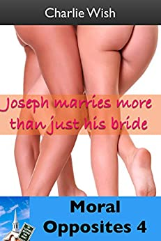 Moral Opposites 4: Joseph marries more than just his bride by [Wish, Charlie]