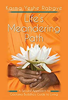 Life's Meandering Path: A Secular Approach to Gautama Buddha's Guide to Living by [Rabgye, Karma Yeshe]