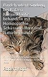 Bindehautentzündung bei Katzen Konjunktivitis behandeln mit Homöopathie, Schüsslersalzen und Naturheilkunde: Ein homöopathischer, biochemischer und naturheilkundlicher Ratgeber für die Katze