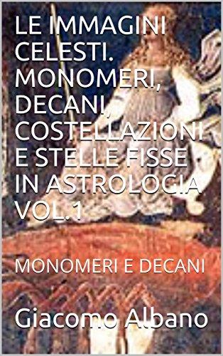 LE IMMAGINI CELESTI. MONOMERI, DECANI, COSTELLAZIONI E STELLE FISSE IN ASTROLOGIA VOL.1: MONOMERI E DECANI