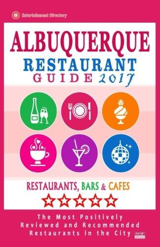 Albuquerque Restaurant Guide 2017: Best Rated Restaurants in Albuquerque, New Mexico - 500 Restaurants, Bars and Cafés recommended for Visitors, 2017 (Restaurants Albuquerque In)