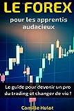 Telecharger Livres Le Forex pour les apprentis audacieux Le guide pour devenir un pro du trading et changer de vie (PDF,EPUB,MOBI) gratuits en Francaise