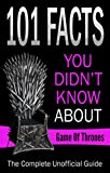 Game Of Thrones:101 Facts You Didn't Know About Game Of Thrones,The Complete Unoffical Guide! (game of thrones book 6 release date, 101 facts, TV, Movie, ... & Fun Facts, Trivia) (English Edition)