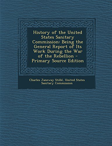 History of the United States Sanitary Commission: Being the General Report of Its Work During the War of the Rebellion - Primary Source Edition