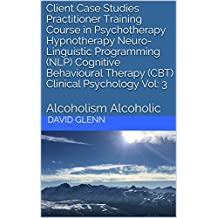 Client Case Studies Practitioner Training Course in Psychotherapy Hypnotherapy Neuro-Linguistic Programming (NLP) Cognitive Behavioural Therapy (CBT) Clinical ... CBT. Clinical Psychology) (English Edition)