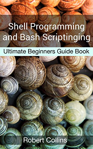 Shell Programming and Bash Scripting: Ultimate Beginners Guide Book (English Edition) por Robert Collins