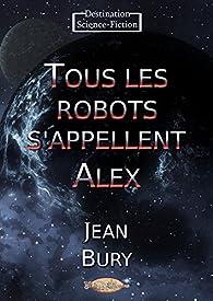 Tous les robots s'appellent Alex par Jean Bury