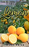 Lemon: Learn the Origins, Health Benefits, & Recipes of Lemons (The Natural Health Benefits Series Book 4)