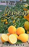 Lemon: Learn the Origins, Health Benefits, & Recipes of Lemons (The Natural Health Benefits Series Book 4)