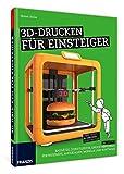 3D-Drucken für Einsteiger: Ohne Frust 3D-Drucker selbst nutzen | Bausätze, Dienstleister, Druckverfahren, Fertiggeräte, Materialien, Modelle und Software (Schnelleinstieg) - 3