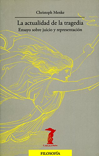La actualidad de la tragedia: Ensayo sobre juicio y representación (La balsa de la Medusa nº 165) por Christoph Menke