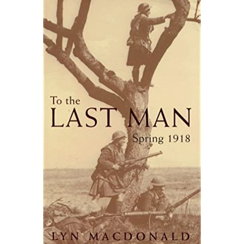 To The Last Man: Spring 1918 by Lyn Macdonald (29-Oct-1998) Hardcover