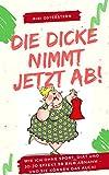 Die Dicke nimmt jetzt ab!: Wie ich 50 Kilo abnahm- ohne Diät, ohne Jo-Jo Effekt und ganz ohne...
