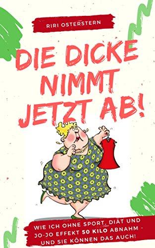 Die Dicke nimmt jetzt ab!: Wie ich 50 Kilo abnahm- ohne Diät, ohne Jo-Jo Effekt und ganz ohne Sport! (Gewicht Hängt Von)