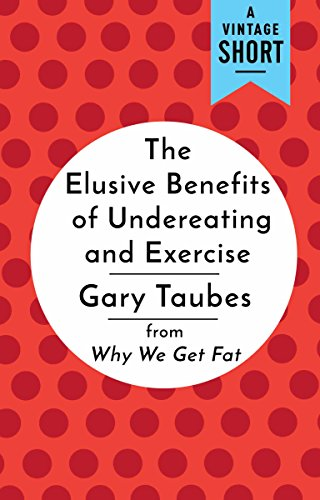 The Elusive Benefits of Undereating and Exercise: from Why We Get Fat (A Vintage Short) (English Edition)