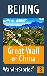 Great Wall of China - a travel guide and tour as with the best local guide (Beijing Travel Stories Book 3)