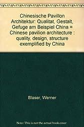 Chinesische Pavillon Architektur - Chinese Pavilion Architecture : Qualität, Gestalt, Gefüge am Beispiel China - Quality, Design, Structure Exemplified by China