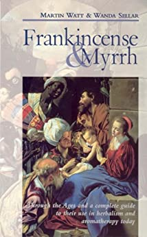 Frankincense & Myrrh: Through the Ages, and a complete guide to their use in herbalism and aromatherapy today by [Watt, Martin, Sellar, Wanda]