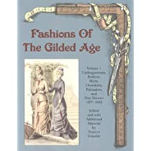 Fashions Of The Gilded Age: Undergarments, Bodices, Skirts, Overskirts, Polonaises, And Day Dresses 1877-1882
