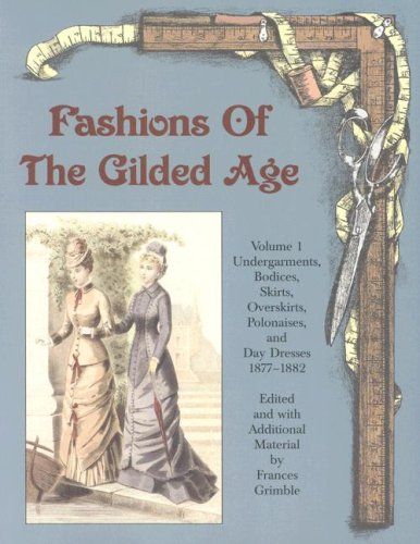 ed Age, Volume 1: Undergarments, Bodices, Skirts, Overskirts, Polonaises, and Day Dresses 1877-1882 (1880 Kostüme)