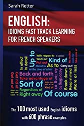 English: Idioms Fast Track Learning for French Speakers: The 100 most used English idioms with 600 phrase examples