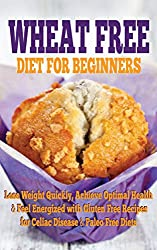 Wheat Free: Diet for Beginners - Lose Weight Quickly, Achieve Optimal Health & Feel Energized with Gluten Free Recipes for Celiac Disease & Paleo Free ... loss, baking recipes) (English Edition)