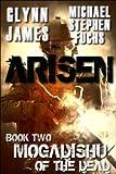 Arisen, Book Two - Mogadishu of the Dead by Glynn James, Michael Stephen Fuchs