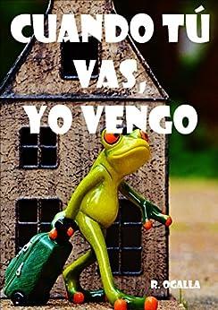 CUANDO TÚ VAS, YO VENGO: (Pero en algún momento nos tendremos que encontrar...) (Spanish Edition) by [OGALLA, R.]