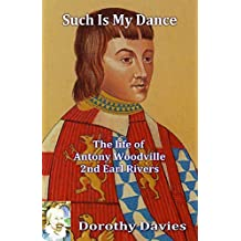 Such Is My Dance: The Life of Antony Woodville, 2nd Earl Rivers